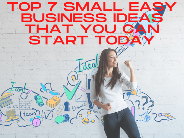 Top 7 Small Business Ideas that You Can Start Today